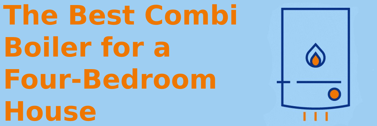 The best combi boiler for a four bedroom house