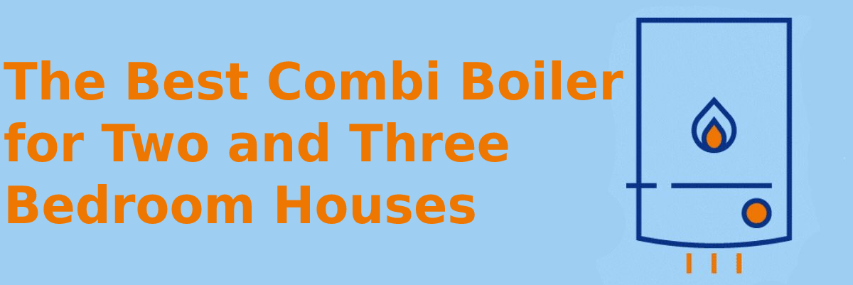 The best combi boiler for two and three bedroom houses